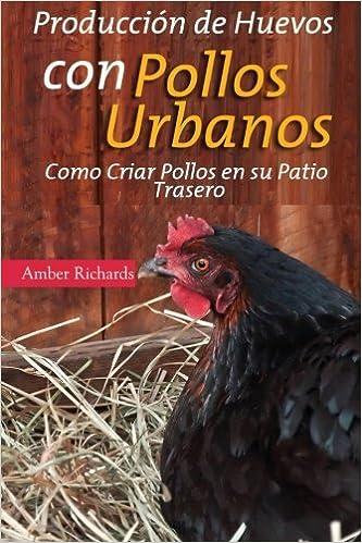 Producci??n De Huevos Con Pollos Urbanos. Como Criar Pollos En Su Patio Trasero (Spanish Edition) by Amber Richards (2015-01-27)