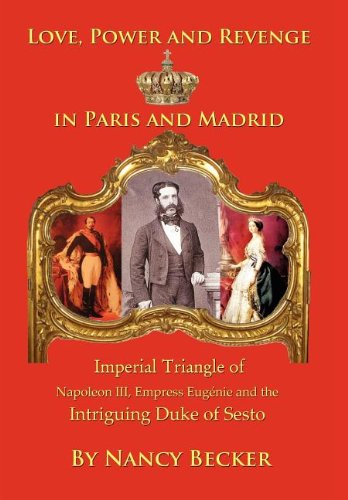 Imperial Triangle of Napoleon III, Empress Eugenie and the Intriguing Duke of Sesto: Love, Power and Revenge in Old Paris and Madrid PDF