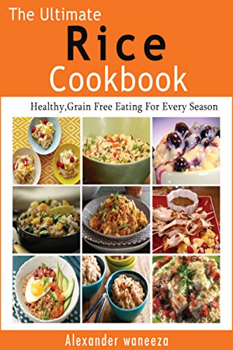The Ultimate Rice Cookbook: Healthy, Grain Free Eating For Every Season by Alexander waneeza