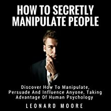 Manipulation: How to Secretly Manipulate People: Discover How to Manipulate, Persuade, and Influence Anyone, Taking Advantage of Human Psychology Audiobook by Leonard Moore Narrated by Gene Blake
