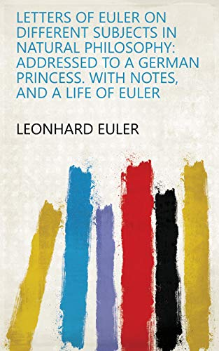 Letters of Euler on Different Subjects in Natural Philosophy: Addressed to a German Princess. With Notes, and a Life of ()