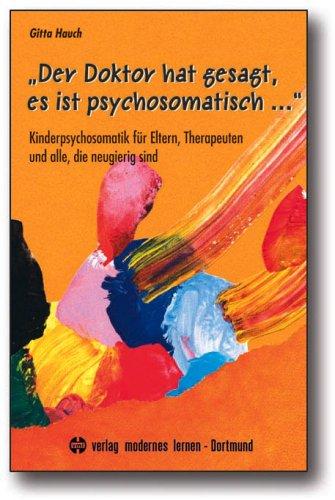 """""""Der Doktor hat gesagt, es ist psychosomatisch ."""": Kinderpsychosomatik für Eltern, Therapeuten und alle, die neugierig sind"""