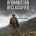 Afghanistan Declassified: A Guide to America's Longest War | Brian Glyn Williams