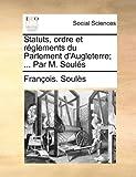 Statuts, Ordre et Réglements du Parlement D'Augleterre; Par M Soulés, François Soulès, 1170472079