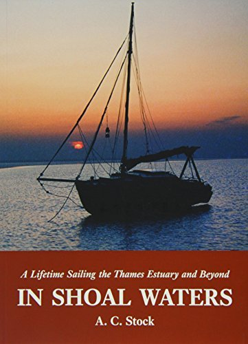 Download In Shoal Waters: A Lifetime Sailing the Thames Estuary and Beyond by A. C. Stock (2015-01-07) pdf
