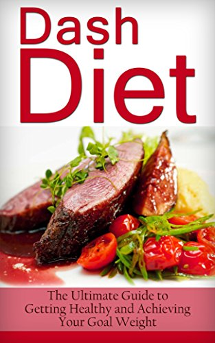 Dash Diet: The Ultimate Guide to Getting Healthy and Achieving Your Goal Weight (Dash Diet For Weight Loss, Dash Diet Cookbook, Dash Diet Recipes, Dash Diet For Beginners, Dash Diet Action Plan)