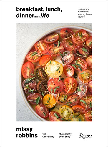 Breakfast, Lunch, Dinner. Life: Recipes and Adventures from My Home Kitchen by Missy Robbins, Carrie King