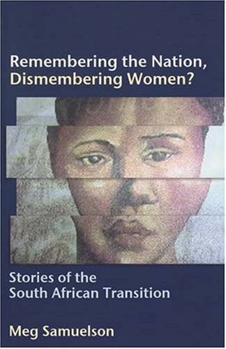 Remembering the Nation, Dismembering Women?: Stories of the South African Transition