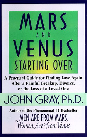 Mars and Venus Starting Over: A Practical Guide for Finding Love Again after a Painful Breakup, Divorce, or the Loss of a Loved One