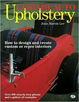 Custom Auto Upholstery: How To Design And Create Custom Or Repro Interiors:  John Martin Lee: 9780879383237: Amazon.com: Books