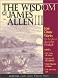 The Wisdom of James Allen III: Out from the Heart/Byways of Blessedness/from Passion to Peace/the Heavenlylife