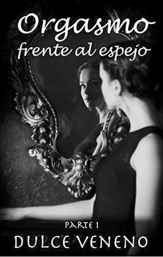 Orgasmo Frente al Espejo - Parte 1: Un Relato Erótico (Spanish Edition)