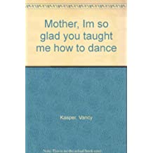Mother, Im so glad you taught me how to dance