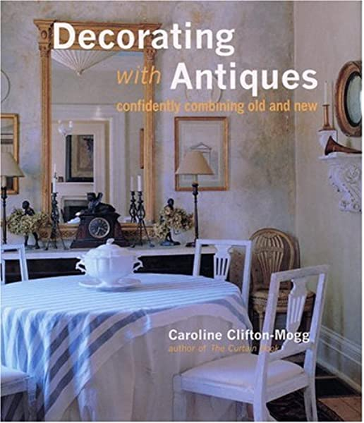 Decorating With Antiques Confidently Combining Old And New Caroline Clifton Mogg Fritz Von Der Schulenburg 9780821225653 Books
