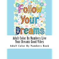 Adult Color By Numbers Live Your Dreams Good Vibes (Live Your Dreams Good Vibes Coloring Book for Adults, Seniors and Teens, Inspirational Sayings, Positive Affirmations)