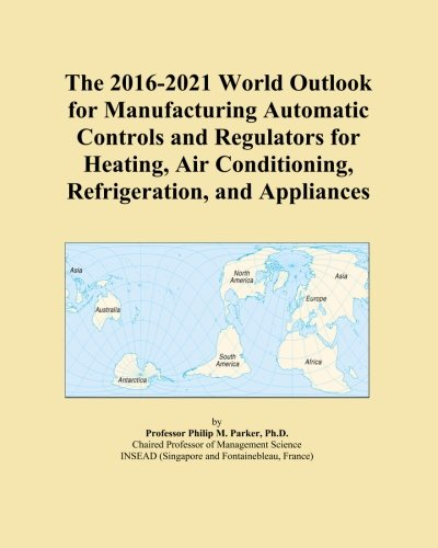 The 2016-2021 World Outlook for Manufacturing Automatic Controls and Regulators for Heating, Air Conditioning, Refrigeration, and Appliances