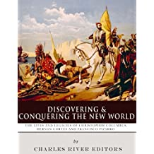 Discovering and Conquering the New World: The Lives and Legacies of Christopher Columbus, Hernan Cortes and Francisco Pizarro