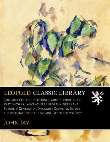 Download Columbia College: Her Honourable Record in the Past, with a Glance at Her Opportunities in the Future; A Centennial Discourse Delivered Before the Association of the Alumni, December 21st, 1876 PDF