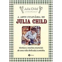 A Arte Culinária de Julia Child: Técnicas e Receitas Essenciais de Uma Vida Dedicada à Cozinha