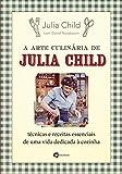 capa de A Arte Culinária de Julia Child: Técnicas e Receitas Essenciais de Uma Vida Dedicada à Cozinha