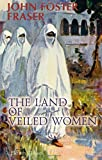The Land of Veiled Women: Some wanderings in Algeria, Tunisia and Morocco