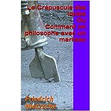 Le Crépuscule des idoles Ou Comment on philosophe avec un marteau (French Edition)