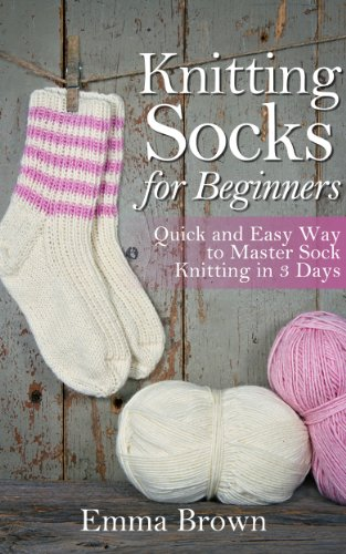 Knitting Socks: Quick and Easy Way to Master Sock Knitting in 3 Days (Sock Knitting Patterns Book 1) (Knitting Baby Socks)