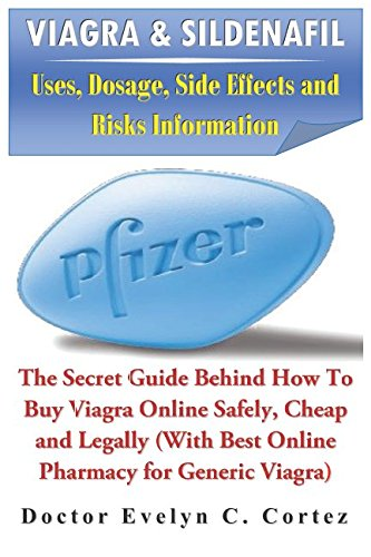 Viagra & Sildenafil: Uses, Dosage, Side Effects and Risks Information: The Secret Guide Behind How To Buy Viagra Online Safely, Cheap and Legally (With Best Online Pharmacy for Generic Viagra)