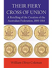 THEIR FIERY CROSS OF UNION: A Retelling of the Creation of the Australian Federation, 1889-1914