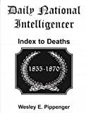 Daily National Intelligencer Index to Deaths, 1855-1870, Pippenger, Wesley E., 0788431714