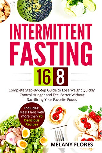 Intermittent Fasting 16 8 Complete Step By Step Guide To Lose Weight Quickly Control Hunger And Feel Better Without Sacrificing Your Favorite Foods