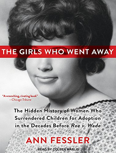 The Girls Who Went Away: The Hidden History of Women Who Surrendered Children for Adoption in the Decades Before Roe v. Wade pdf