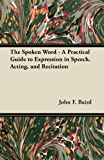 The Spoken Word - a Practical Guide to Expression in Speech Acting, and Recitation, John F. Baird, 144743949X