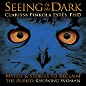 Seeing in the Dark: Myths and Stories to Reclaim the Buried, Knowing Woman Speech by Clarissa Pinkola Estes Narrated by Clarissa Pinkola Estes