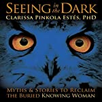 Seeing in the Dark: Myths and Stories to Reclaim the Buried, Knowing Woman | Clarissa Pinkola Estes