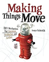 Making Things Move DIY Mechanisms for Inventors, Hobbyists, and Artists (Electronics)