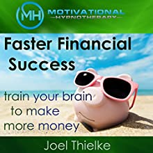 Faster Financial Success: Train Your Brain to Make More Money Speech by Joel Thielke Narrated by Joel Thielke