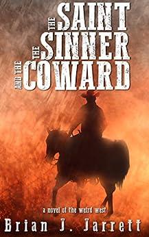 The Saint, the Sinner and the Coward: A Novel of the Weird West by [Jarrett, Brian J.]