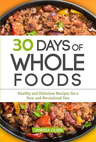 30 Days of Whole Foods: Healthy and Delicious Recipes for a New and Revitalized You (30 Day Liquid Diet Weight Loss Plan)