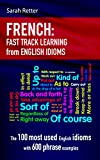 FRENCH: IDIOMS FAST TRACK LEARNING FOR ENGLISH SPEAKERS: The 100 most used English idioms with 600 phrase examples.