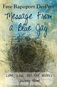Message from a Blue Jay - Love, Loss, and One Writer's Journey Home by [DesPres, Faye Rapoport]