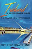 Ireland: Ireland Travel Guide: The 30 Best Tips For Your Trip To Ireland - The Places You Have To See (Dublin, Cork, Belfast, Kilkenny) (Volume 1)