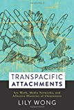 "Lily Wong, ""Transpacific Attachments: Sex Work, Media Networks, and Affective Histories of Chineseness"" (Columbia UP, 2018)"