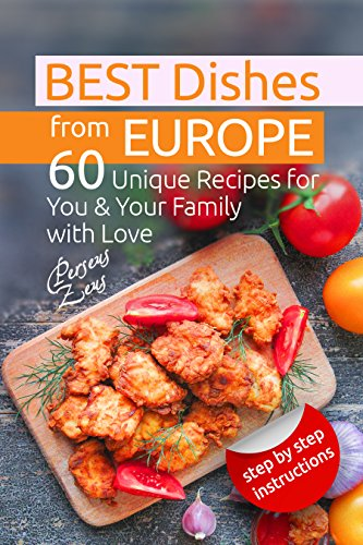 Best Dishes from Europe: 60 Unique Recipes for You & Your Family with Love by Perseus Zeus