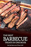 The Best Barbecue Treats in one Book: Get the Best out of Your Grill