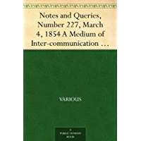 Notes and Queries, Number 227, March 4, 1854 A Medium of Inter-communication for Literary Men, Artists,Antiquaries, Genealogists, etc.
