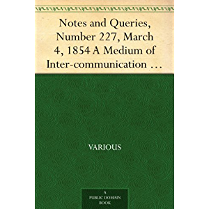 Notes and Queries, Number 227, March 4, 1854 A Medium of Inter-communication for Literary Men, Artists,Antiquaries…