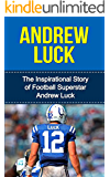 Andrew Luck: The Inspirational Story of Football Superstar Andrew Luck (Andrew Luck Unauthorized Biography, Indianapolis Colts, Stanford University, NFL Books)