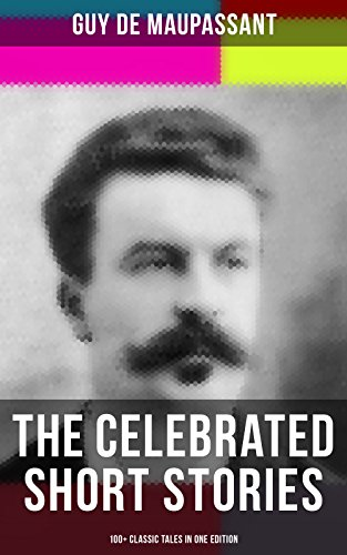 The Celebrated Short Stories of Guy de Maupassant: 100+ Classic Tales in One Edition: The Necklace, The Piece of String, Boule de Suif, Mademoiselle Fifi, ... O. Henry, Anton Chekhov and Henry James)