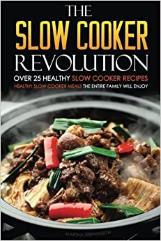 The Slow Cooker Revolution - Over 25 Healthy Slow Cooker Recipes: Healthy Slow Cooker Meals the Entire Family Will Enjoy